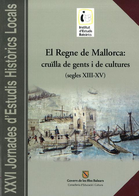 El Regne de Mallorca: cruïlla de gents i de cultures (segles XIII-XV) (XXVI Jornades d'Estudis Històrics Locals (Palma, del 14 al 16 de novembre de 2007))